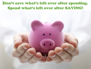 Don't save what's left over after spending. Spend what's left over after SAVING!