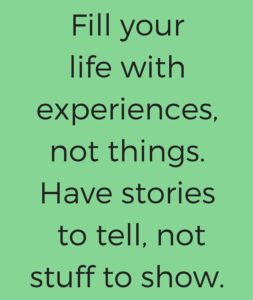"""""""Fill your life with experiences, not things. Have stories to tell, not stuff to show"""""""