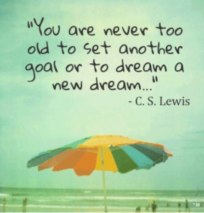 """You are never too old to set another goal or to dream a new dream"" by C.S. Lewis"