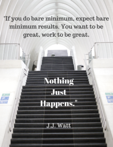 """If you do bare minimum, expect bare minimum results. You want to be great, work to be great. Nothing Just Happens."" by J.J. Watt"