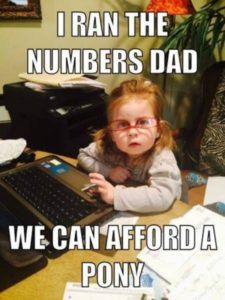 """""""I ran the numbers Dad. We can afford a pony"""""""