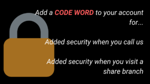 Add a Code Word to your account for....Added security when you call us. Added security when you visit a share branch.