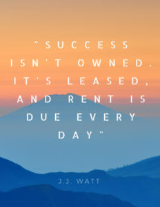 """""""Success isn't owned. It's leased, and rent if due every day"""" by J.J. Watt"""