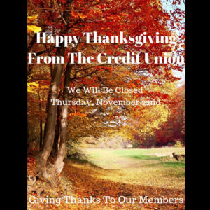 Happy Thanksgiving From The Credit Union. We Will Be Closed Thursday, November 22nd. Giving Thanks To Our Members