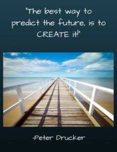 """The best way to predict the future, is to CREATE it!"" by Peter Drucker"